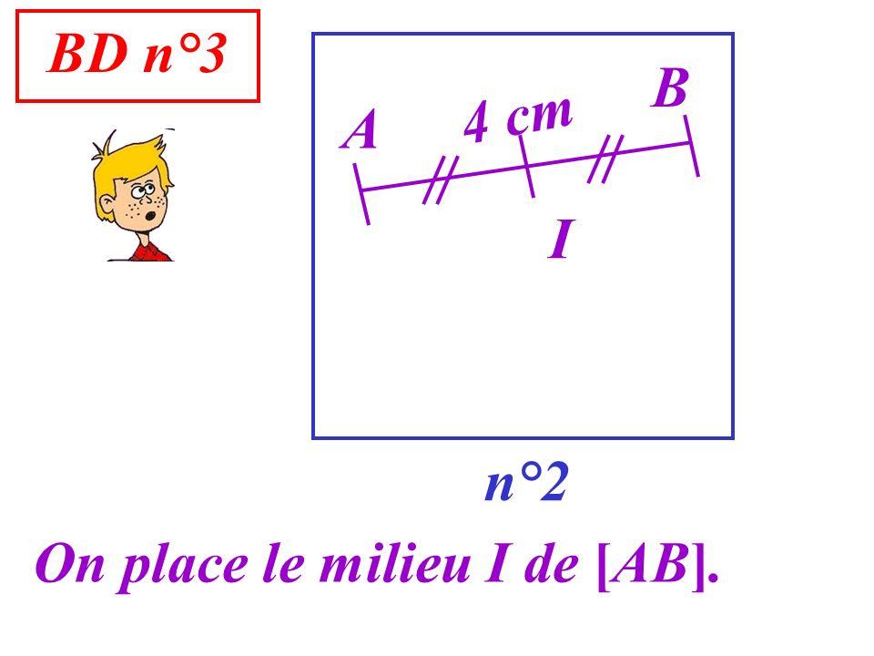 BD n°3 B 4 cm A I n°2 On place le milieu I de [AB].